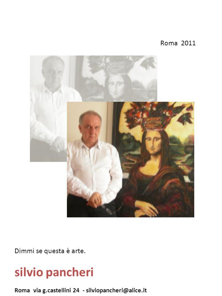 Dimmi se questa è arte. silvio pancheri Roma via g.castellini 24 - silviopancheri@alice.it Roma 2011