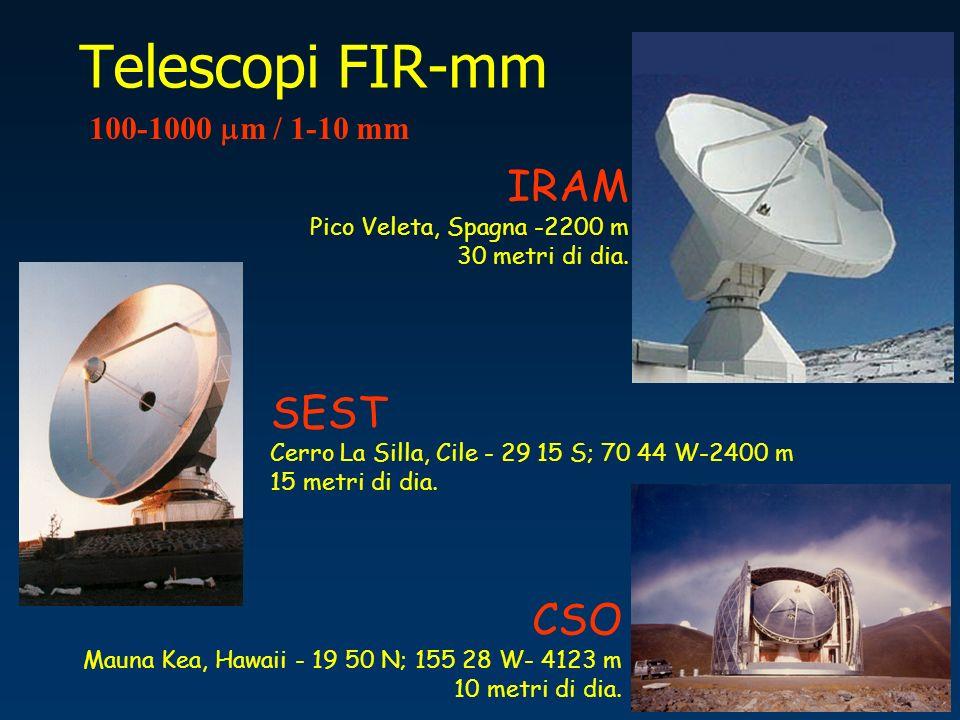 Telescopi FIR-mm 100-1000 m / 1-10 mm IRAM Pico Veleta, Spagna -2200 m 30 metri di dia. SEST Cerro La Silla, Cile - 29 15 S; 70 44 W-2400 m 15 metri d