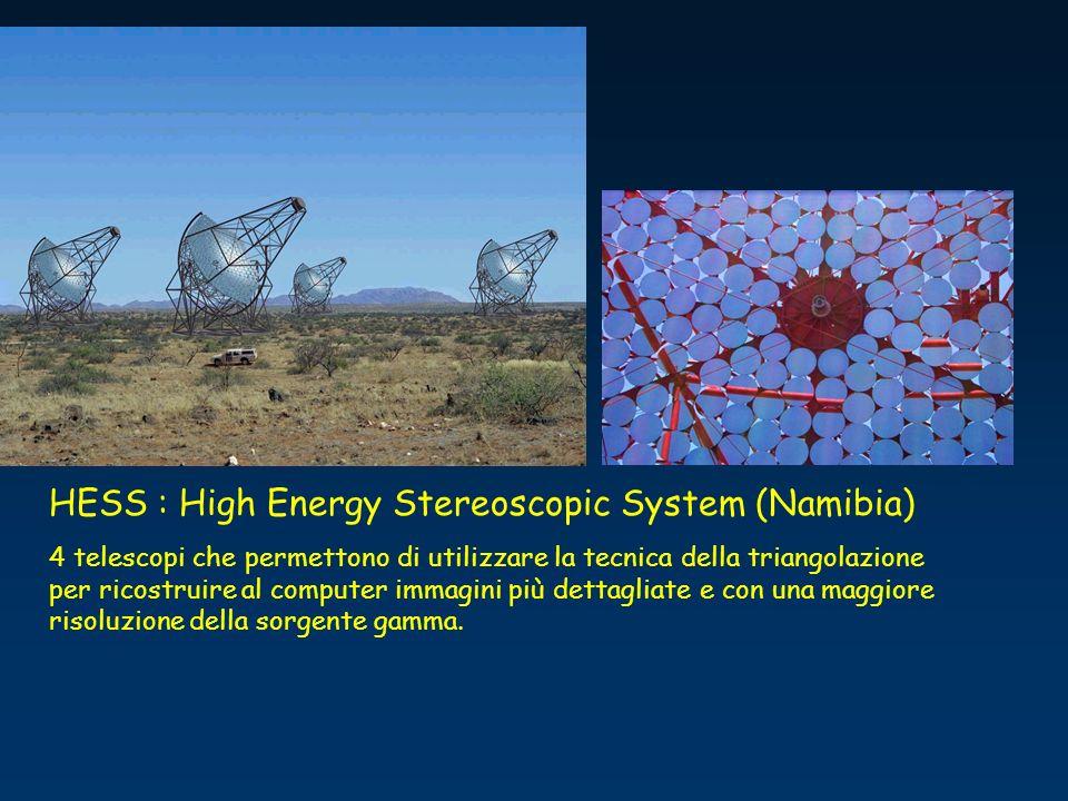 HESS : High Energy Stereoscopic System (Namibia) 4 telescopi che permettono di utilizzare la tecnica della triangolazione per ricostruire al computer