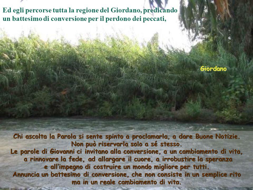 Giordano Ed egli percorse tutta la regione del Giordano, predicando un battesimo di conversione per il perdono dei peccati, Chi ascolta la Parola si sente spinto a proclamarla, a dare Buone Notizie.
