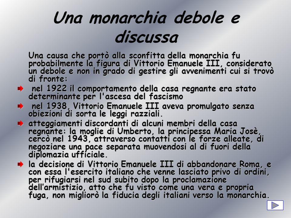 Una monarchia debole e discussa Una causa che portò alla sconfitta della monarchia fu probabilmente la figura di Vittorio Emanuele III, considerato un