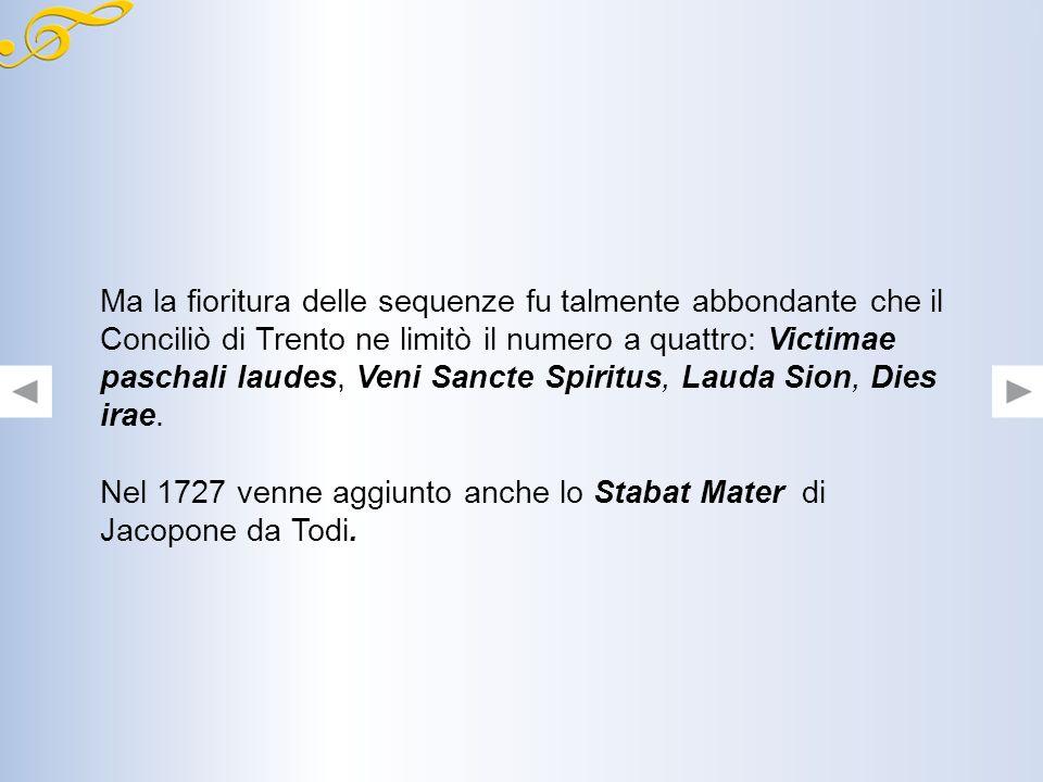 Ma la fioritura delle sequenze fu talmente abbondante che il Conciliò di Trento ne limitò il numero a quattro: Victimae paschali laudes, Veni Sancte Spiritus, Lauda Sion, Dies irae.