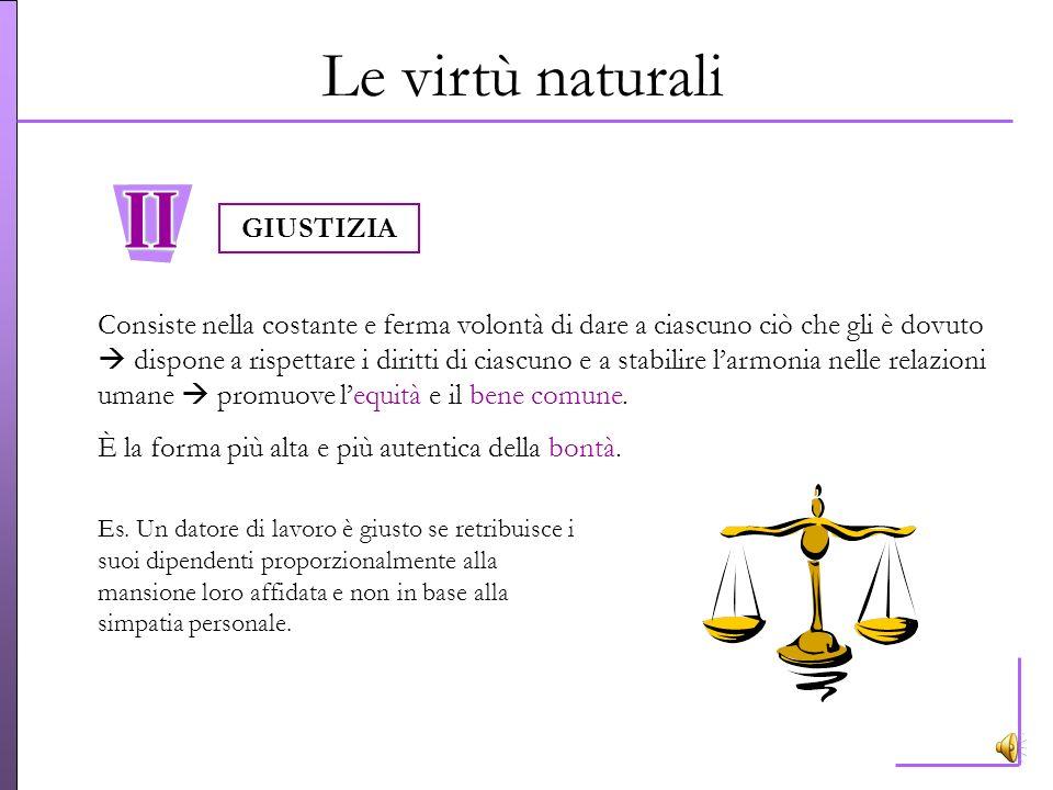 Le virtù naturali Dispone la ragione a riconoscere in ogni circostanza il bene (comprensione della situazione) e a scegliere i mezzi adeguati per comp