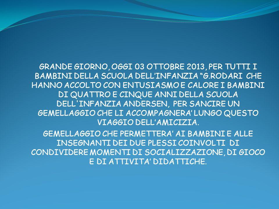 GRANDE GIORNO, OGGI 03 OTTOBRE 2013, PER TUTTI I BAMBINI DELLA SCUOLA DELLINFANZIA G.RODARI CHE HANNO ACCOLTO CON ENTUSIASMO E CALORE I BAMBINI DI QUATTRO E CINQUE ANNI DELLA SCUOLA DELL INFANZIA ANDERSEN, PER SANCIRE UN GEMELLAGGIO CHE LI ACCOMPAGNERA LUNGO QUESTO VIAGGIO DELLAMICIZIA.