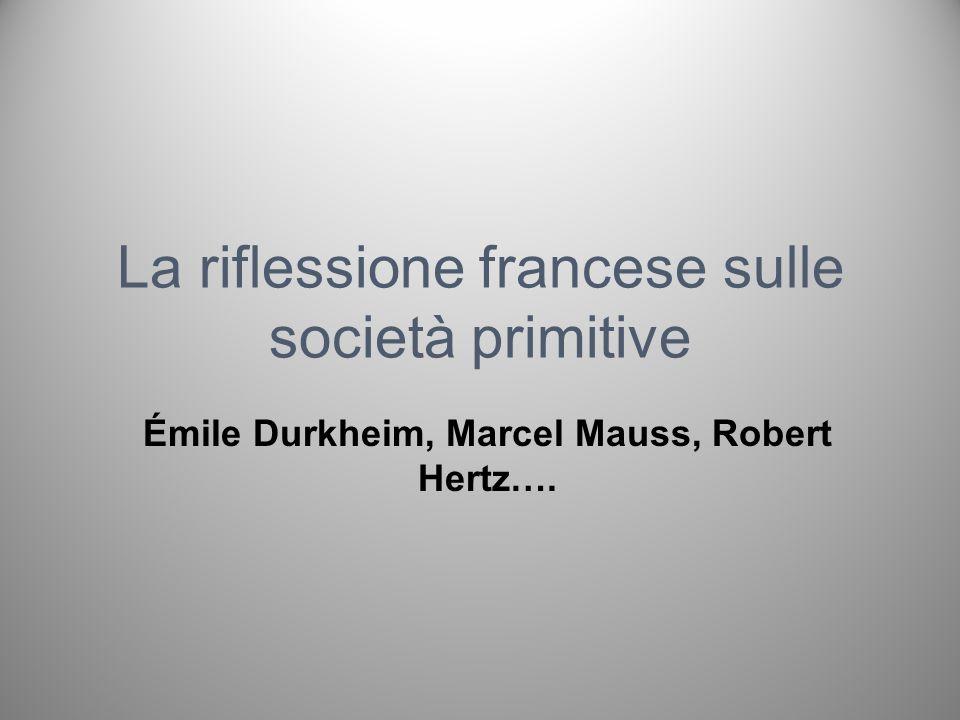 La riflessione francese sulle società primitive Émile Durkheim, Marcel Mauss, Robert Hertz….