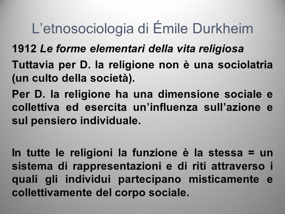 Letnosociologia di Émile Durkheim 1912 Le forme elementari della vita religiosa Tuttavia per D. la religione non è una sociolatria (un culto della soc