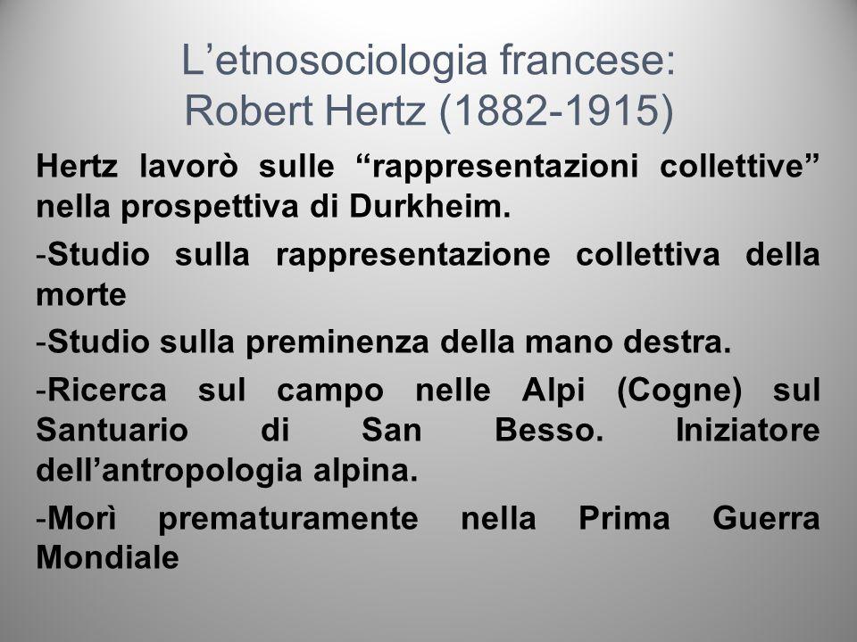 Letnosociologia francese: Robert Hertz (1882-1915) Hertz lavorò sulle rappresentazioni collettive nella prospettiva di Durkheim. -Studio sulla rappres