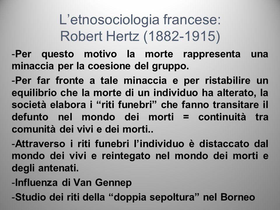 Letnosociologia francese: Robert Hertz (1882-1915) -Per questo motivo la morte rappresenta una minaccia per la coesione del gruppo. -Per far fronte a