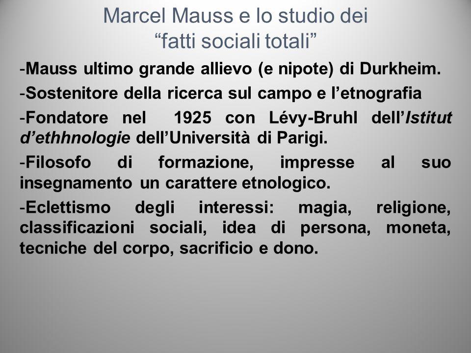 Marcel Mauss e lo studio dei fatti sociali totali -Mauss ultimo grande allievo (e nipote) di Durkheim. -Sostenitore della ricerca sul campo e letnogra
