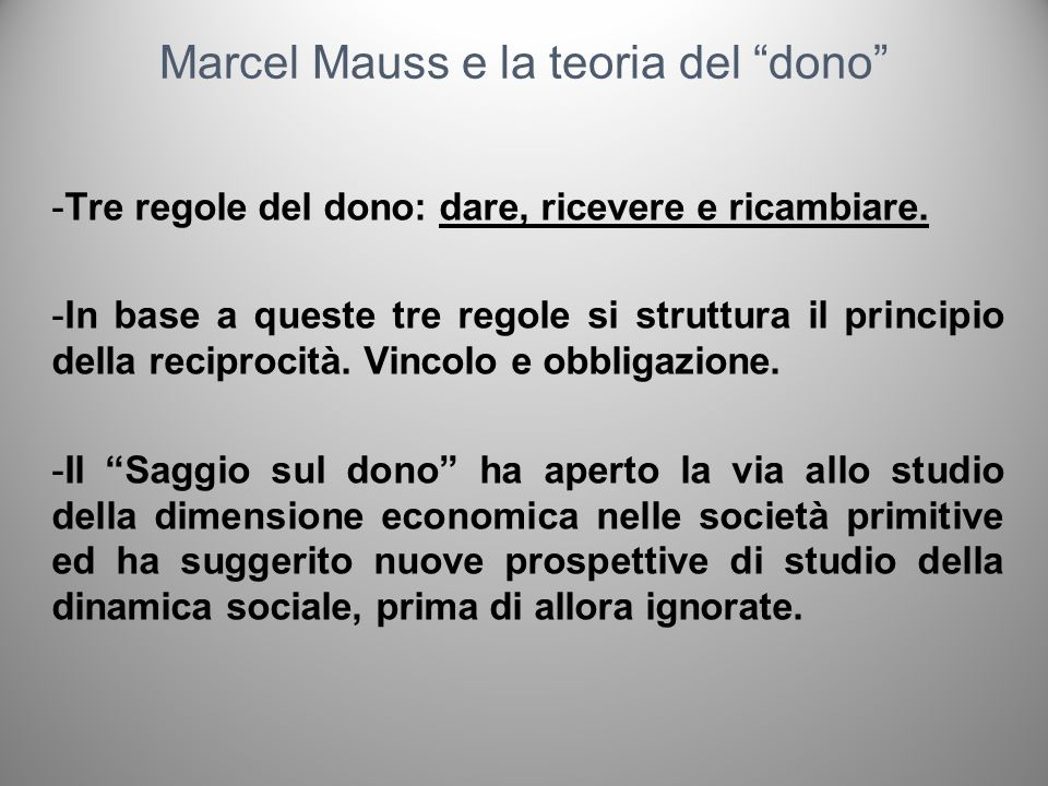 Marcel Mauss e la teoria del dono -Tre regole del dono: dare, ricevere e ricambiare. -In base a queste tre regole si struttura il principio della reci