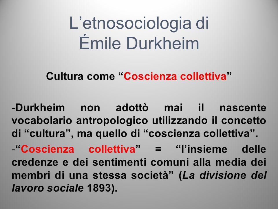 Letnosociologia di Émile Durkheim La Coscienza collettiva -La coscienza collettiva è un livello sovraindividuale presente in tutte le società e indipendente dalle singole coscienze (equivalente dellantropologico concetto di cultura) -Possibilità di comparare tra loro tutte le società.