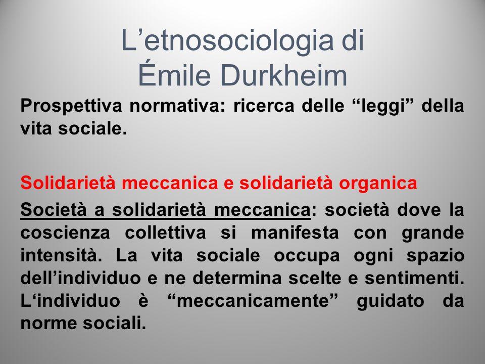 Letnosociologia di Émile Durkheim Prospettiva normativa: ricerca delle leggi della vita sociale Solidarietà meccanica e solidarietà organica Società a solidarietà organica: dove prevale la tendenza del singolo a differenziarsi rispetto al gruppo.