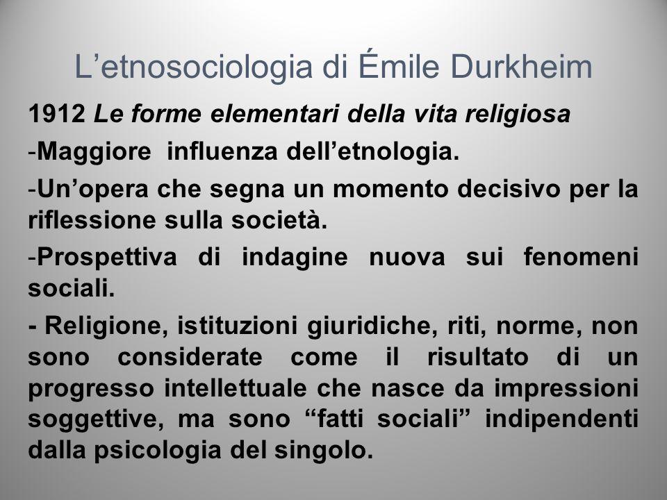 Letnosociologia di Émile Durkheim 1912 Le forme elementari della vita religiosa -Tentativo di elaborare una teoria generale della religione: individuare le forme elementari comuni a tutti i sistemi religiosi.