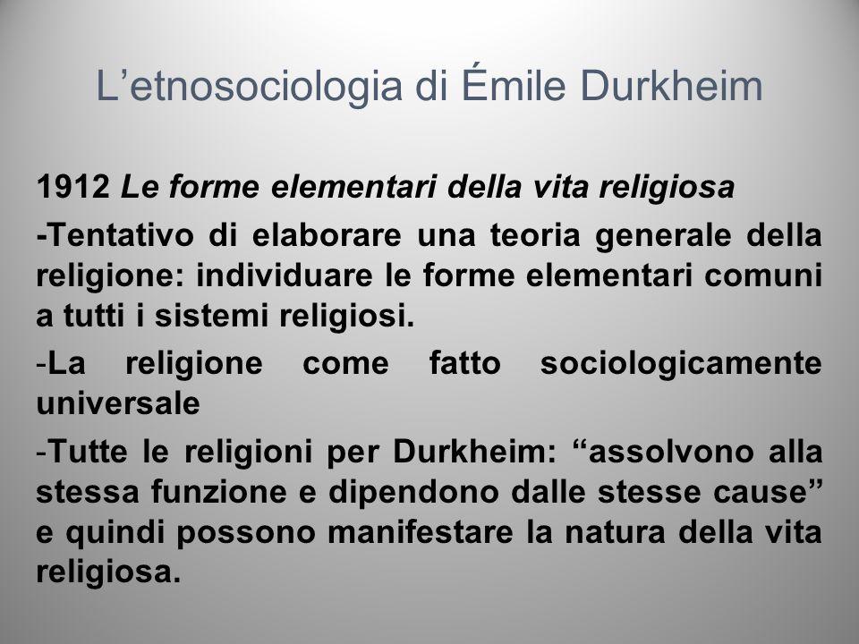Letnosociologia di Émile Durkheim 1912 Le forme elementari della vita religiosa -Indipendentemente dalla loro complessità, in tutte le religioni cè un certo numero di rappresentazioni fondamentali e di rituali che adempiono ovunque alle stesse funzioni.