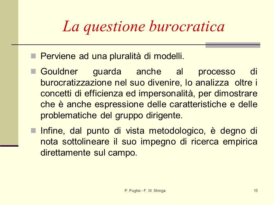 P. Puglisi - F. M. Stringa15 La questione burocratica Perviene ad una pluralità di modelli. Gouldner guarda anche al processo di burocratizzazione nel