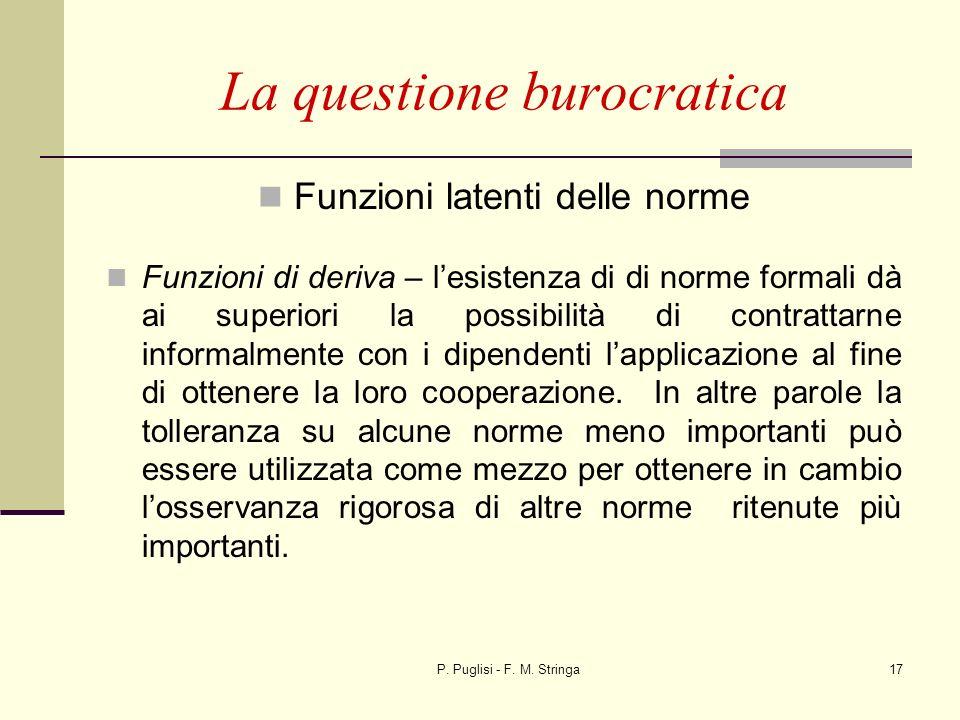 P. Puglisi - F. M. Stringa17 La questione burocratica Funzioni latenti delle norme Funzioni di deriva – lesistenza di di norme formali dà ai superiori