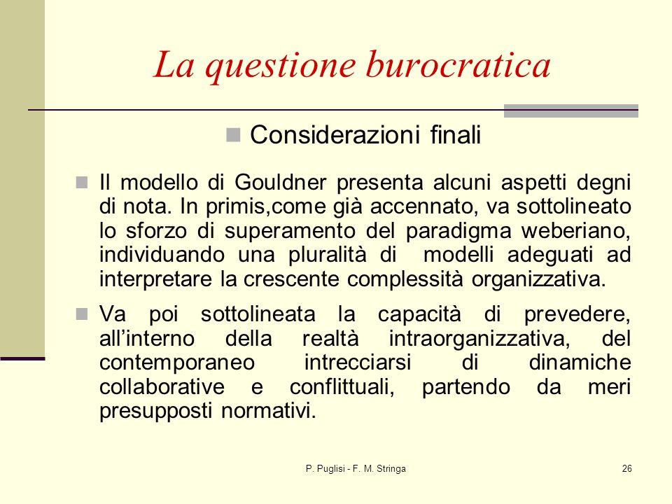 P. Puglisi - F. M. Stringa26 La questione burocratica Considerazioni finali Il modello di Gouldner presenta alcuni aspetti degni di nota. In primis,co