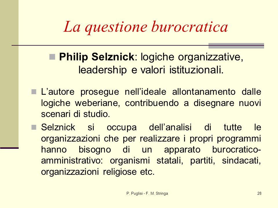 P. Puglisi - F. M. Stringa28 La questione burocratica Philip Selznick: logiche organizzative, leadership e valori istituzionali. Lautore prosegue nell