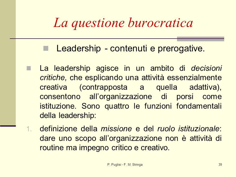 P. Puglisi - F. M. Stringa39 La questione burocratica Leadership - contenuti e prerogative. La leadership agisce in un ambito di decisioni critiche, c