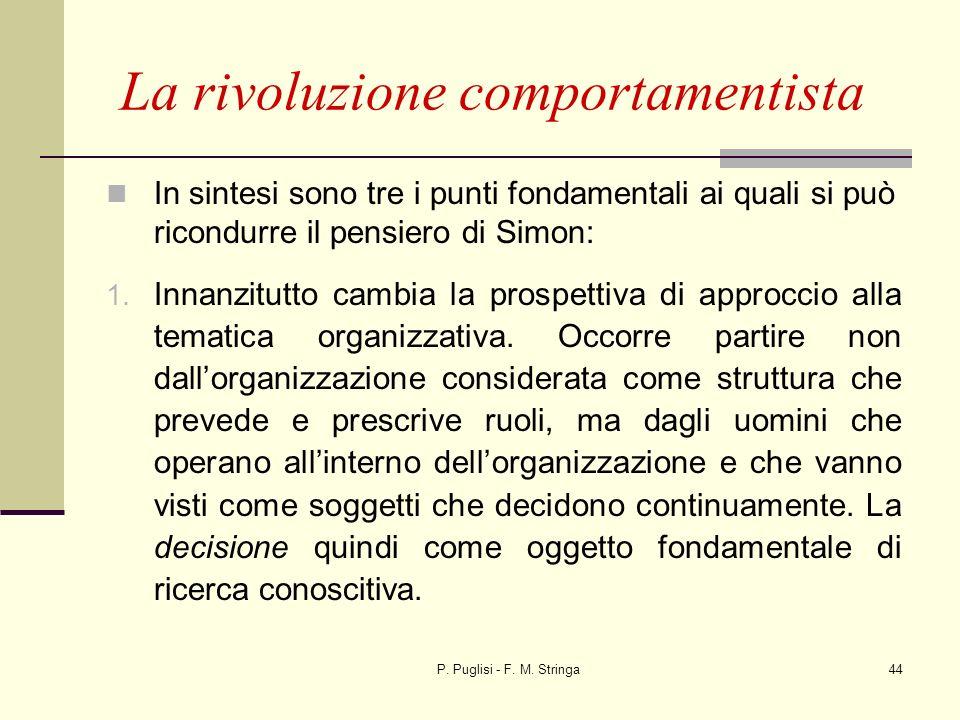 P. Puglisi - F. M. Stringa44 La rivoluzione comportamentista In sintesi sono tre i punti fondamentali ai quali si può ricondurre il pensiero di Simon: