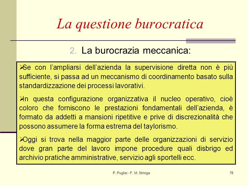 P. Puglisi - F. M. Stringa78 2. La burocrazia meccanica: La questione burocratica Se con lampliarsi dellazienda la supervisione diretta non è più suff