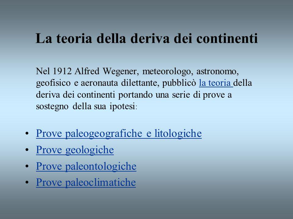 La teoria della deriva dei continenti Nel 1912 Alfred Wegener, meteorologo, astronomo, geofisico e aeronauta dilettante, pubblicò la teoria della deri