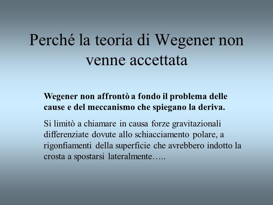 Perché la teoria di Wegener non venne accettata Wegener non affrontò a fondo il problema delle cause e del meccanismo che spiegano la deriva. Si limit