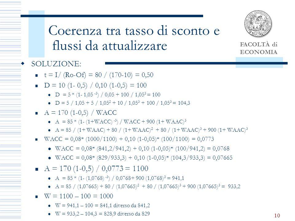 FACOLTÀ di ECONOMIA 10 Coerenza tra tasso di sconto e flussi da attualizzare SOLUZIONE: t = I/ (Ro-Of) = 80 / (170-10) = 0,50 D = 10 (1- 0,5) / 0,10 (1-0,5) = 100 D = 5 * (1- 1,05 -3 ) / 0,05 + 100 / 1,05 3 = 100 D = 5 / 1,05 + 5 / 1,05 2 + 10 / 1,05 3 + 100 / 1,05 3 = 104,3 A = 170 (1-0,5) / WACC A = 85 * (1- (1+WACC) -3 ) / WACC + 900 (1+ WAAC) 3 A = 85 / (1+ WAAC) + 80 / (1+ WAAC) 2 + 80 / (1+ WAAC) 3 + 900 (1+ WAAC) 3 WACC = 0,08* (1000/1100) + 0,10 (1-0,05)* (100/1100) = 0,0773 WACC = 0,08* (841,2/941,2) + 0,10 (1-0,05)* (100/941,2) = 0,0768 WACC = 0,08* (829/933,3) + 0,10 (1-0,05)* (104,3/933,3) = 0,07665 A = 170 (1-0,5) / 0,0773 = 1100 A = 85 * (1- (1,0768) -3 ) / 0,0768+ 900 (1,0768) 3 = 941,1 A = 85 / (1,07665) + 80 / (1,07665) 2 + 80 / (1,07665) 3 + 900 (1,07665) 3 = 933,2 W = 1100 – 100 = 1000 W = 941,1 – 100 = 841,1 diverso da 841,2 W = 933,2 – 104,3 = 828,9 diverso da 829