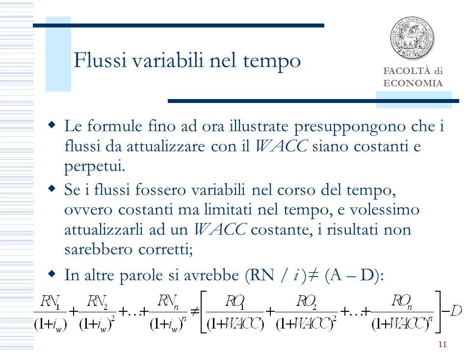 FACOLTÀ di ECONOMIA 11 Flussi variabili nel tempo Le formule fino ad ora illustrate presuppongono che i flussi da attualizzare con il WACC siano costanti e perpetui.