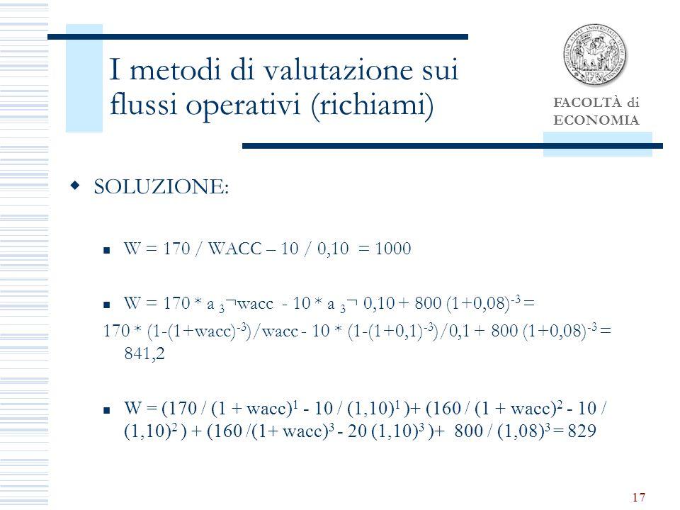 FACOLTÀ di ECONOMIA 17 I metodi di valutazione sui flussi operativi (richiami) SOLUZIONE: W = 170 / WACC – 10 / 0,10 = 1000 W = 170 * a 3 ¬wacc - 10 * a 3 ¬ 0,10 + 800 (1+0,08) -3 = 170 * (1-(1+wacc) -3 )/wacc - 10 * (1-(1+0,1) -3 )/0,1 + 800 (1+0,08) -3 = 841,2 W = (170 / (1 + wacc) 1 - 10 / (1,10) 1 )+ (160 / (1 + wacc) 2 - 10 / (1,10) 2 ) + (160 /(1+ wacc) 3 - 20 (1,10) 3 )+ 800 / (1,08) 3 = 829