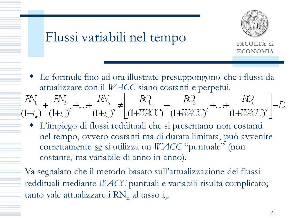 FACOLTÀ di ECONOMIA 21 Flussi variabili nel tempo Le formule fino ad ora illustrate presuppongono che i flussi da attualizzare con il WACC siano costanti e perpetui.