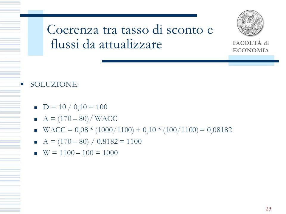 FACOLTÀ di ECONOMIA 23 Coerenza tra tasso di sconto e flussi da attualizzare SOLUZIONE: D = 10 / 0,10 = 100 A = (170 – 80)/ WACC WACC = 0,08 * (1000/1100) + 0,10 * (100/1100) = 0,08182 A = (170 – 80) / 0,8182 = 1100 W = 1100 – 100 = 1000