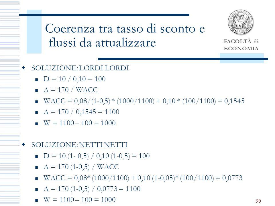 FACOLTÀ di ECONOMIA 30 Coerenza tra tasso di sconto e flussi da attualizzare SOLUZIONE: LORDI LORDI D = 10 / 0,10 = 100 A = 170 / WACC WACC = 0,08/(1-0,5) * (1000/1100) + 0,10 * (100/1100) = 0,1545 A = 170 / 0,1545 = 1100 W = 1100 – 100 = 1000 SOLUZIONE: NETTI NETTI D = 10 (1- 0,5) / 0,10 (1-0,5) = 100 A = 170 (1-0,5) / WACC WACC = 0,08* (1000/1100) + 0,10 (1-0,05)* (100/1100) = 0,0773 A = 170 (1-0,5) / 0,0773 = 1100 W = 1100 – 100 = 1000
