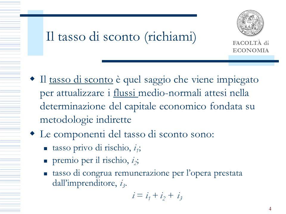 FACOLTÀ di ECONOMIA 4 Il tasso di sconto (richiami) Il tasso di sconto è quel saggio che viene impiegato per attualizzare i flussi medio-normali attesi nella determinazione del capitale economico fondata su metodologie indirette Le componenti del tasso di sconto sono: tasso privo di rischio, i 1 ; premio per il rischio, i 2 ; tasso di congrua remunerazione per lopera prestata dallimprenditore, i 3.