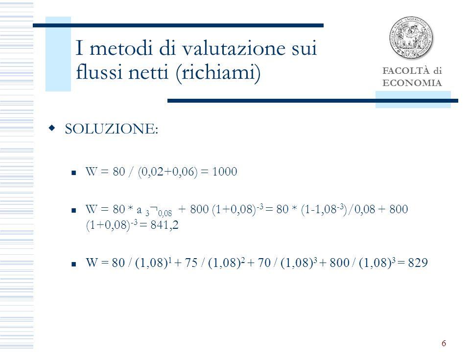 FACOLTÀ di ECONOMIA 6 I metodi di valutazione sui flussi netti (richiami) SOLUZIONE: W = 80 / (0,02+0,06) = 1000 W = 80 * a 3 ¬ 0,08 + 800 (1+0,08) -3 = 80 * (1-1,08 -3 )/0,08 + 800 (1+0,08) -3 = 841,2 W = 80 / (1,08) 1 + 75 / (1,08) 2 + 70 / (1,08) 3 + 800 / (1,08) 3 = 829