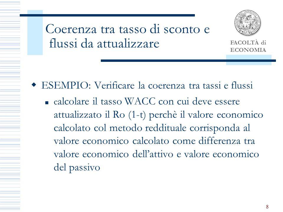 FACOLTÀ di ECONOMIA 8 Coerenza tra tasso di sconto e flussi da attualizzare ESEMPIO: Verificare la coerenza tra tassi e flussi c alcolare il tasso WACC con cui deve essere attualizzato il Ro (1-t) perchè il valore economico calcolato col metodo reddituale corrisponda al valore economico calcolato come differenza tra valore economico dellattivo e valore economico del passivo