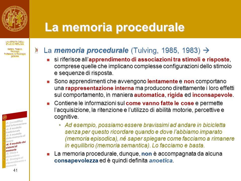 UNIVERSITÀ DEGLI STUDI DI PERUGIA Stefano Federici Psicologo Professore di Psicologia generale UNIVERSITÀ DEGLI STUDI DI PERUGIA Stefano Federici Psicologo Professore di Psicologia generale La memoria procedurale La memoria procedurale (Tulving, 1985, 1983) La memoria procedurale (Tulving, 1985, 1983) si riferisce allapprendimento di associazioni tra stimoli e risposte, comprese quelle che implicano complesse configurazioni dello stimolo e sequenze di risposta.