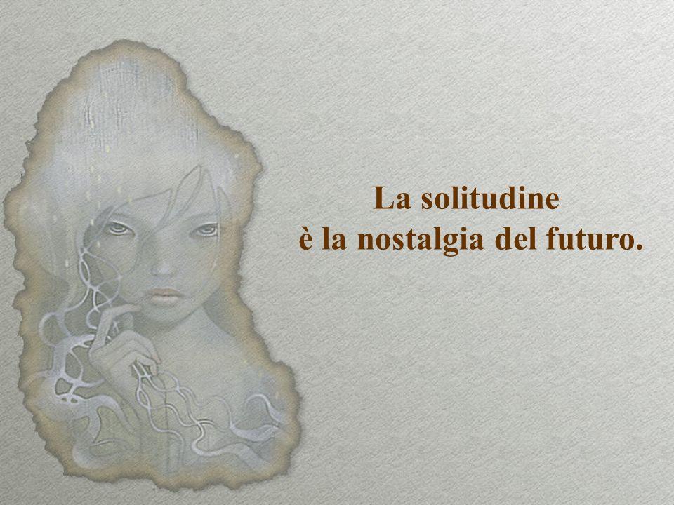 La solitudine è la nostalgia del futuro.