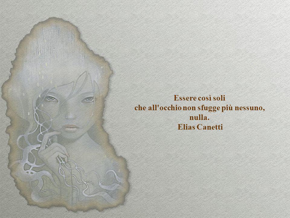 Essere così soli che all occhio non sfugge più nessuno, nulla. Elias Canetti