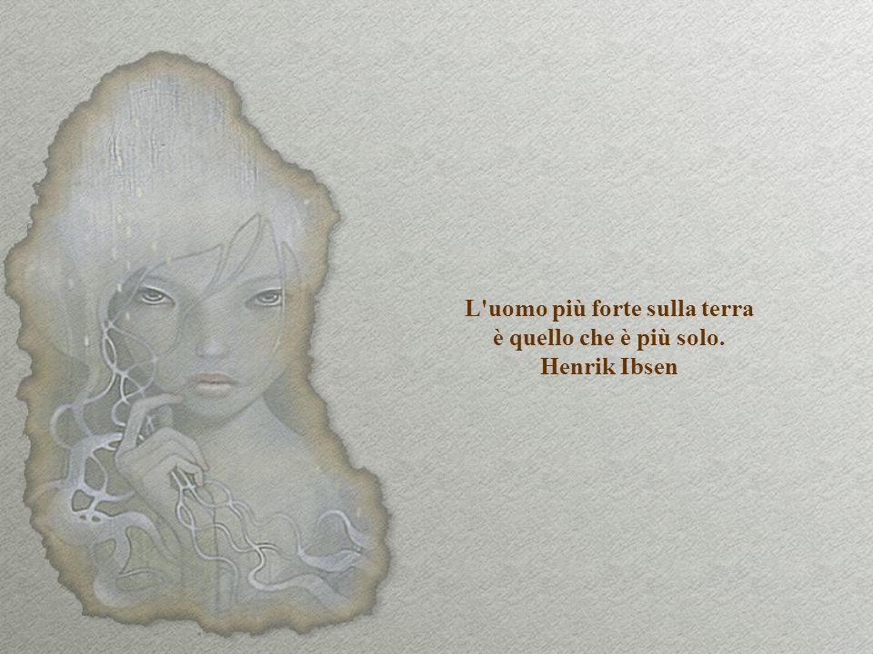 L uomo più forte sulla terra è quello che è più solo. Henrik Ibsen