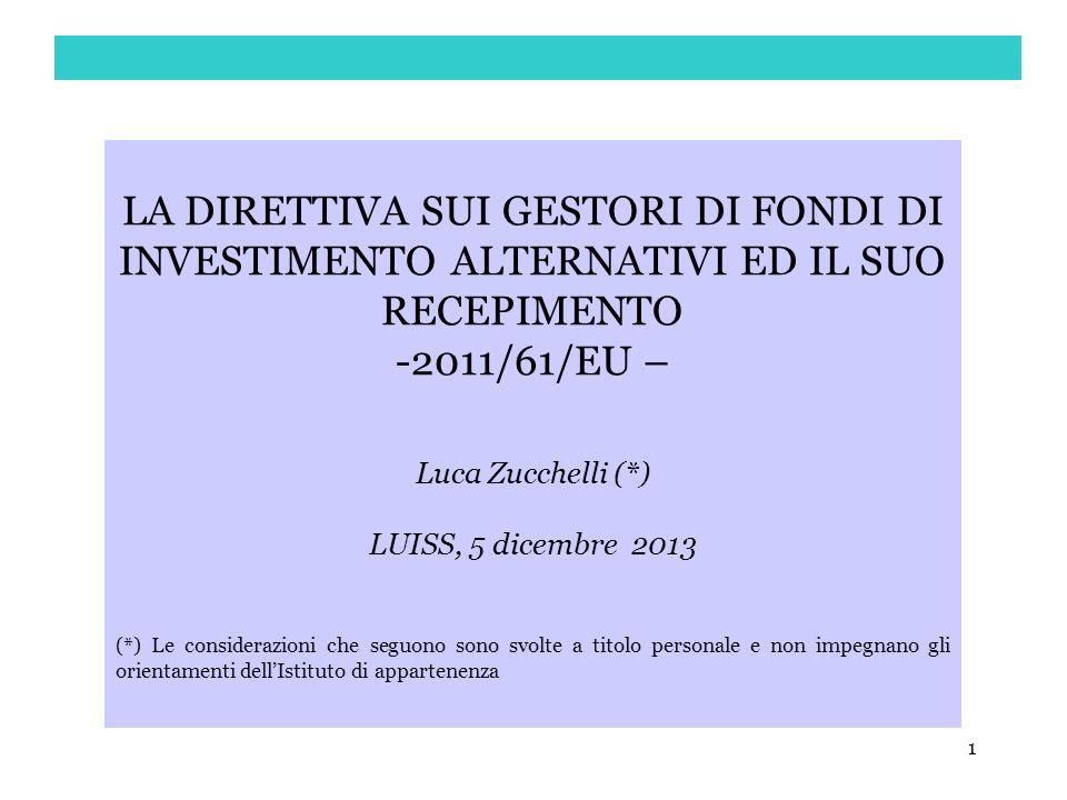 1 LA DIRETTIVA SUI GESTORI DI FONDI DI INVESTIMENTO ALTERNATIVI ED IL SUO RECEPIMENTO -2011/61/EU – Luca Zucchelli (*) LUISS, 5 dicembre 2013 (*) Le c