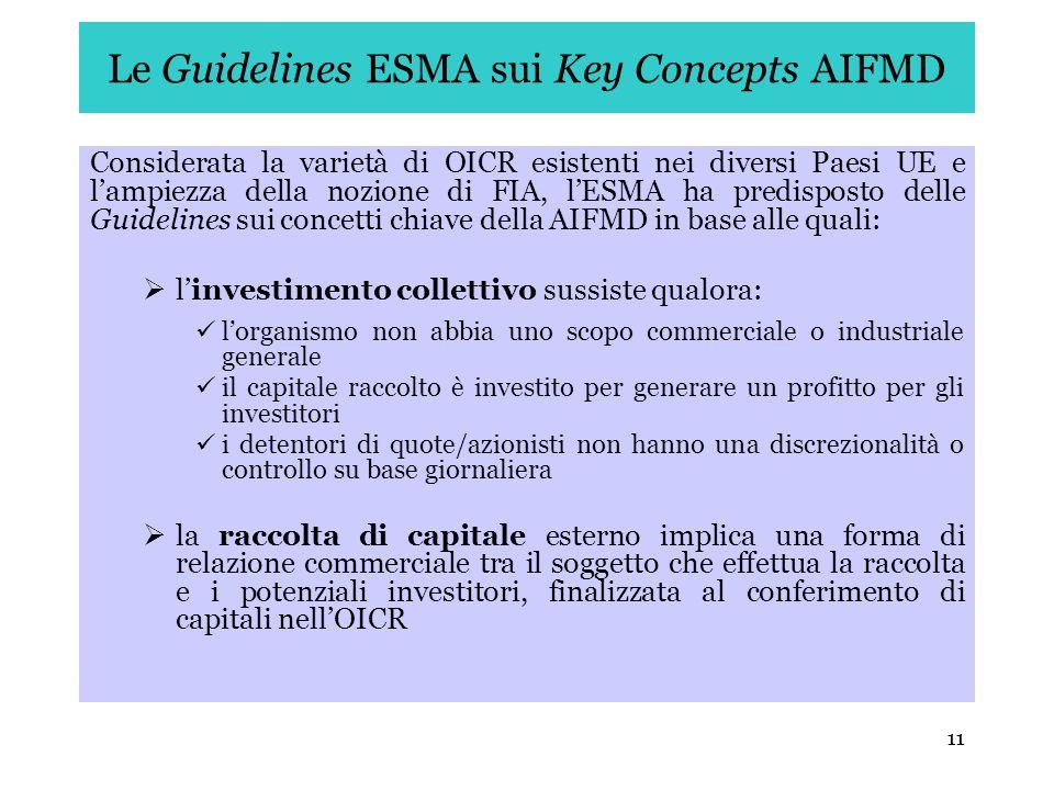 11 Le Guidelines ESMA sui Key Concepts AIFMD Considerata la varietà di OICR esistenti nei diversi Paesi UE e lampiezza della nozione di FIA, lESMA ha
