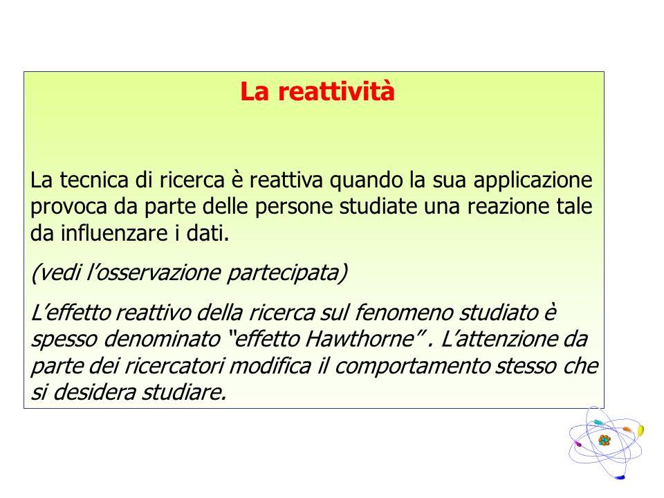 La reattività La tecnica di ricerca è reattiva quando la sua applicazione provoca da parte delle persone studiate una reazione tale da influenzare i d