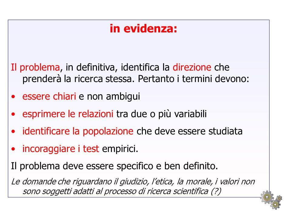 in evidenza: Il problema, in definitiva, identifica la direzione che prenderà la ricerca stessa. Pertanto i termini devono: essere chiari e non ambigu