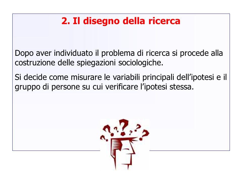 2. Il disegno della ricerca Dopo aver individuato il problema di ricerca si procede alla costruzione delle spiegazioni sociologiche. Si decide come mi