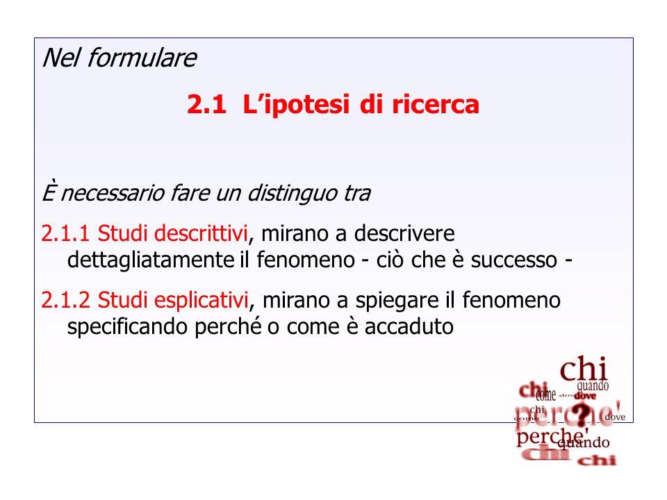 Nel formulare 2.1 Lipotesi di ricerca È necessario fare un distinguo tra 2.1.1 Studi descrittivi, mirano a descrivere dettagliatamente il fenomeno - c