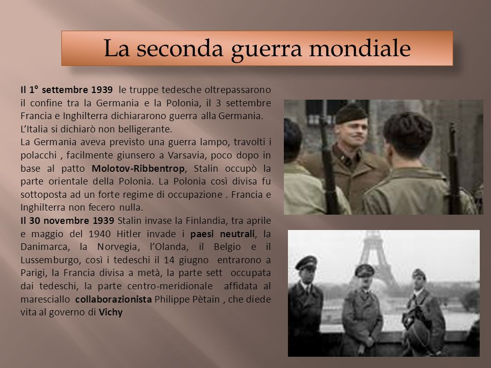 La seconda guerra mondiale Il 1° settembre 1939 le truppe tedesche oltrepassarono il confine tra la Germania e la Polonia, il 3 settembre Francia e In