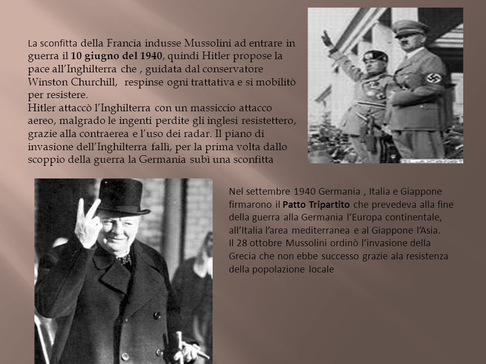La sconfitta della Francia indusse Mussolini ad entrare in guerra il 10 giugno del 1940, quindi Hitler propose la pace allInghilterra che, guidata dal