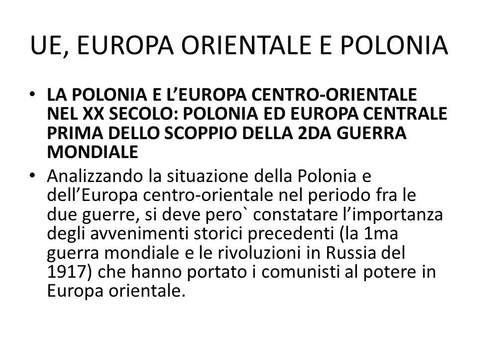 UE, EUROPA ORIENTALE E POLONIA LA POLONIA E LEUROPA CENTRO-ORIENTALE NEL XX SECOLO: POLONIA ED EUROPA CENTRALE PRIMA DELLO SCOPPIO DELLA 2DA GUERRA MONDIALE In quella determinanta situazione la Polonia doveva, specialmente negli anni 30., svolgere unattiva politica internazionale, cercando, malgrado i difficili rapporti con alcuni vicini, di creare un blocco capace di fermare o almeno diminuire linfluenza delle potenze europee presenti in quella regione ovvero della Germania hitleriana e dellUnione Sovietica di Stalin.