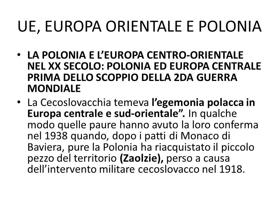 UE, EUROPA ORIENTALE E POLONIA LA POLONIA E LEUROPA CENTRO-ORIENTALE NEL XX SECOLO: POLONIA ED EUROPA CENTRALE PRIMA DELLO SCOPPIO DELLA 2DA GUERRA MONDIALE Va anche aggiunto che pure interessi e politica internazionala addottata nei confronti dei paesi dellEuropa centro-orientale da parte delle potenze occidentali, ovvero dalla Francia e dallInghilterra, era spesso confusa e contradditoria (e i patti di Monaco di Baviera del 1938 ne erano prova).